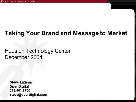 Taking Your Brand and Message to Market Houston Technology Center December 2004 Steve Latham Spur Digital 713.963.8700