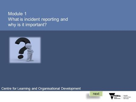 Module 1 What is incident reporting and why is it important? next Centre for Learning and Organisational Development.
