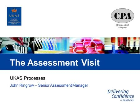 CPA is a UKAS company The Assessment Visit UKAS Processes John Ringrow – Senior Assessment Manager.