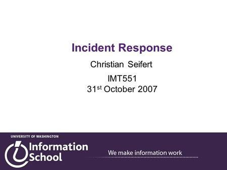 Incident Response Christian Seifert IMT551 31 st October 2007.