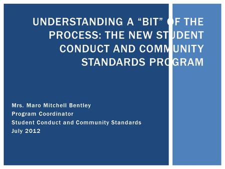 "Mrs. Maro Mitchell Bentley Program Coordinator Student Conduct and Community Standards July 2012 UNDERSTANDING A ""BIT"" OF THE PROCESS: THE NEW STUDENT."