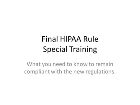 Final HIPAA Rule Special Training What you need to know to remain compliant with the new regulations.