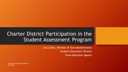 Charter District Participation in the Student Assessment Program Lisa Cottle, Director of Test Administration Student Assessment Division Texas Education.