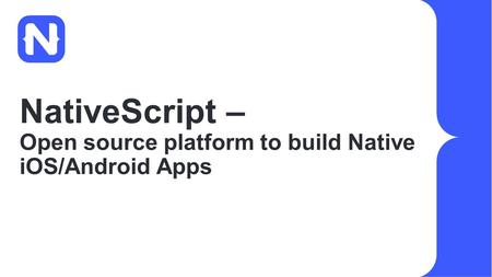 NativeScript – Open source platform to build Native iOS/Android Apps.