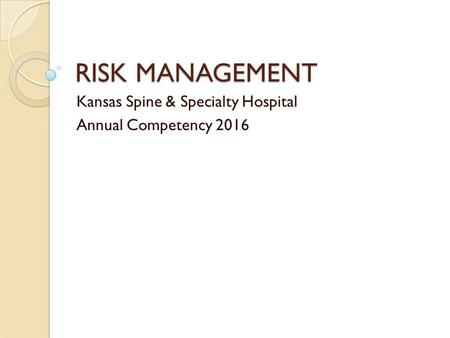 RISK MANAGEMENT Kansas Spine & Specialty Hospital Annual Competency 2016.