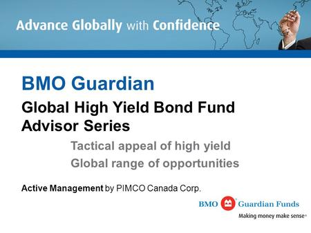 BMO Guardian Global High Yield Bond Fund Advisor Series Tactical appeal of high yield Global range of opportunities Active Management by PIMCO Canada Corp.