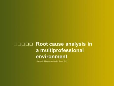 Root cause analysis in a multiprofessional environment Copyright © Healthcare Quality Quest, 2013.