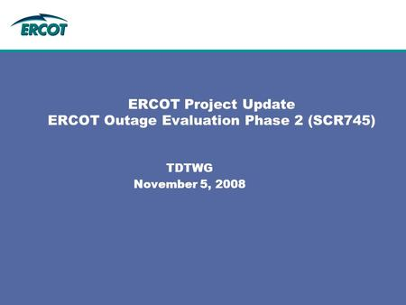 ERCOT Project Update ERCOT Outage Evaluation Phase 2 (SCR745) TDTWG November 5, 2008.