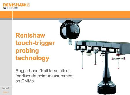 Apply innovation Slide 1 Renishaw touch-trigger probing technology Rugged and flexible solutions for discrete point measurement on CMMs Issue 2.