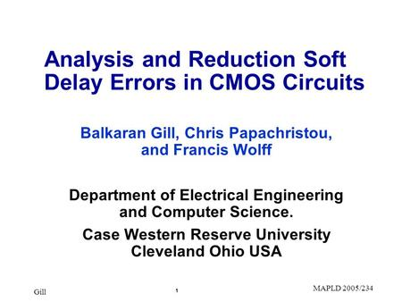 Gill 1 MAPLD 2005/234 Analysis and Reduction Soft Delay Errors in CMOS Circuits Balkaran Gill, Chris Papachristou, and Francis Wolff Department of Electrical.