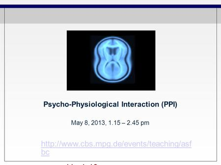 Psycho-Physiological Interaction (PPI) May 8, 2013, 1.15 – 2.45 pm  bc pw: mpi-brain13.