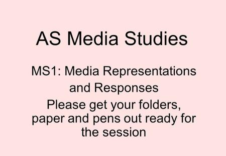 AS Media Studies MS1: Media Representations and Responses Please get your folders, paper and pens out ready for the session.