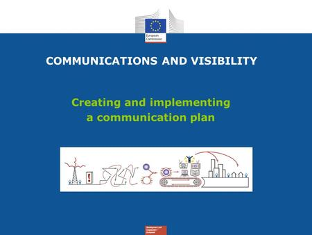 Creating and implementing a communication plan COMMUNICATIONS AND VISIBILITY.