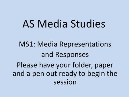 AS Media Studies MS1: Media Representations and Responses Please have your folder, paper and a pen out ready to begin the session.