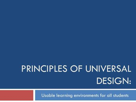 PRINCIPLES OF UNIVERSAL DESIGN: Usable learning environments for all students.