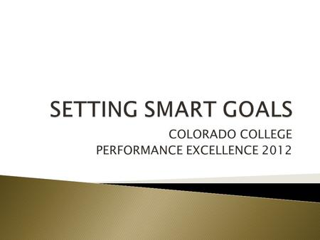 COLORADO COLLEGE PERFORMANCE EXCELLENCE 2012.  WHY ARE WE TALKING ABOUT GOALS?  VALUE OF GOALS  DESIGNING SMART GOALS  EXAMPLES.