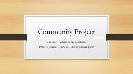 Community Project Timeline – What are my deadlines? Process Journal – How do I document and plan?