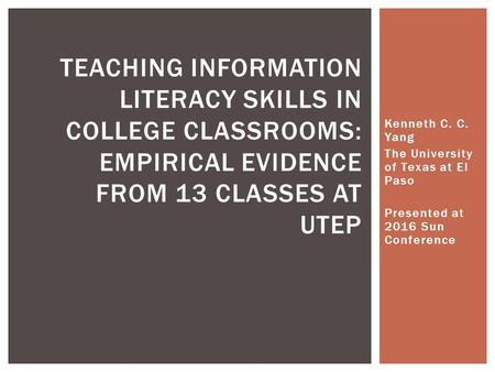 Kenneth C. C. Yang The University of Texas at El Paso Presented at 2016 Sun Conference TEACHING INFORMATION LITERACY SKILLS IN COLLEGE CLASSROOMS: EMPIRICAL.