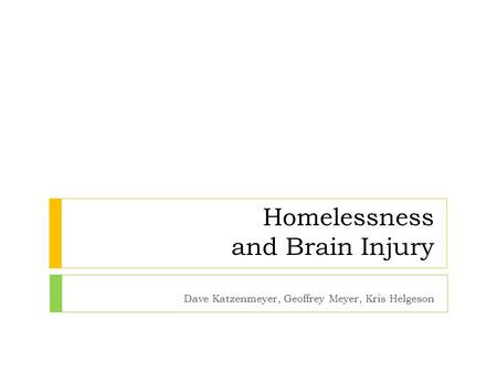 Homelessness and Brain Injury Dave Katzenmeyer, Geoffrey Meyer, Kris Helgeson.
