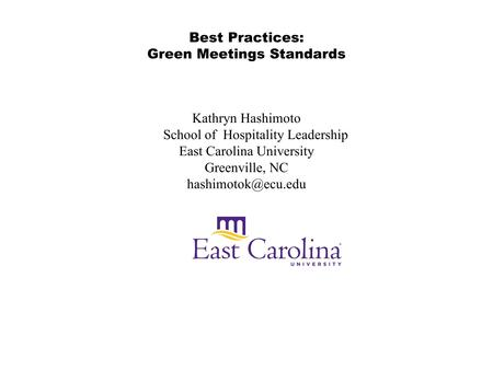 Best Practices: Green Meetings Standards Kathryn Hashimoto School of Hospitality Leadership East Carolina University Greenville, NC