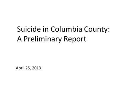 Suicide in Columbia County: A Preliminary Report April 25, 2013.