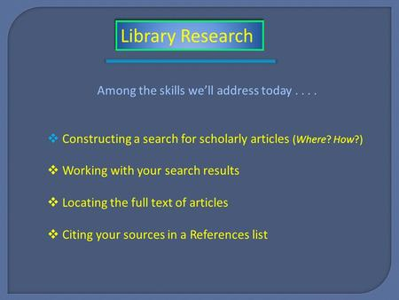Among the skills we'll address today....  Constructing a search for scholarly articles (Where? How?)  Working with your search results  Locating the.