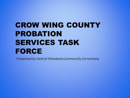 CROW WING COUNTY PROBATION SERVICES TASK FORCE Presented by Central Minnesota Community Corrections.