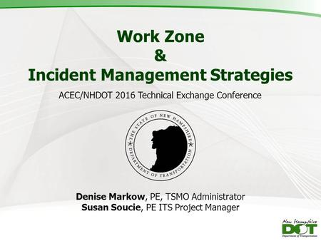 Work Zone & Incident Management Strategies Denise Markow, PE, TSMO Administrator Susan Soucie, PE ITS Project Manager ACEC/NHDOT 2016 Technical Exchange.