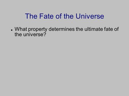 The Fate of the Universe What property determines the ultimate fate of the universe?