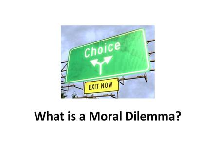 What is a Moral Dilemma?. Decisions, decisions… Normally, if you have to make a decision between stealing something and not stealing it is, in most cases,