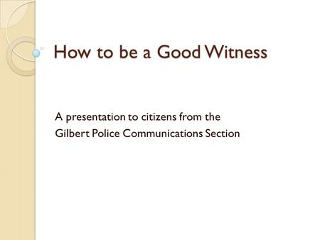 How to be a Good Witness A presentation to citizens from the Gilbert Police Communications Section.