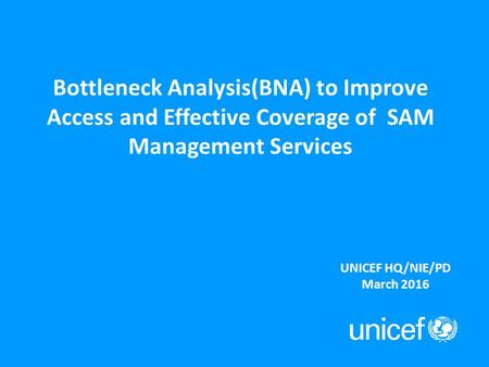 Bottleneck Analysis(BNA) to Improve Access and Effective Coverage of SAM Management Services UNICEF HQ/NIE/PD March 2016.