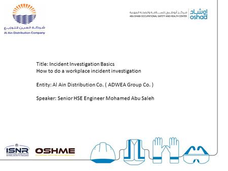 § Title: Incident Investigation Basics How to do a workplace incident investigation Entity: Al Ain Distribution Co. ( ADWEA Group Co. ) Speaker: Senior.