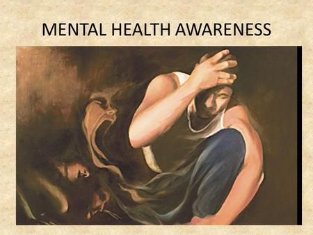 MENTAL HEALTH AWARENESS. Mental health – the scale of the problem: On current estimates, how many people will suffer from some type of mental health problem.