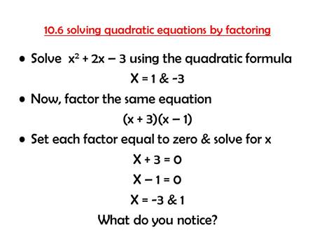 10.6 solving quadratic equations by factoring Solve x 2 + 2x – 3 using the quadratic formula X = 1 & -3 Now, factor the same equation (x + 3)(x – 1) Set.
