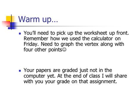 Warm up… You'll need to pick up the worksheet up front. Remember how we used the calculator on Friday. Need to graph the vertex along with four other.