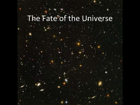 The Fate of the Universe. The fate depends on the rate of expansion and the density Density greater than critical value – gravity will halt expansion.