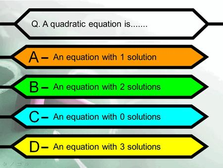 Q. A quadratic equation is....... An equation with 1 solution An equation with 2 solutions An equation with 0 solutions An equation with 3 solutions.