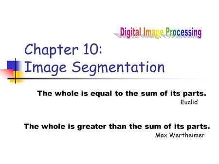 Chapter 10: <strong>Image</strong> Segmentation The whole is equal to the sum of its parts. Euclid The whole is greater than the sum of its parts. Max Wertheimer.