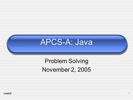 Week91 APCS-A: Java Problem Solving November 2, 2005.