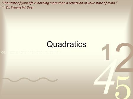 The state of your life is nothing more than a reflection of your state of mind. ~~ Dr. Wayne W. Dyer Quadratics.