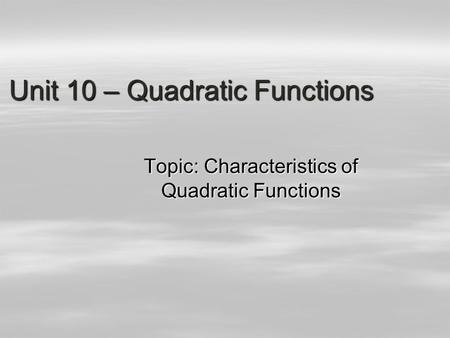 Unit 10 – Quadratic <strong>Functions</strong> Topic: Characteristics <strong>of</strong> Quadratic <strong>Functions</strong>.