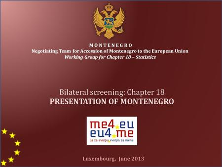 M O N T E N E G R O Negotiating Team for Accession of Montenegro to the European Union Working Group for Chapter 18 – Statistics Bilateral screening: Chapter.