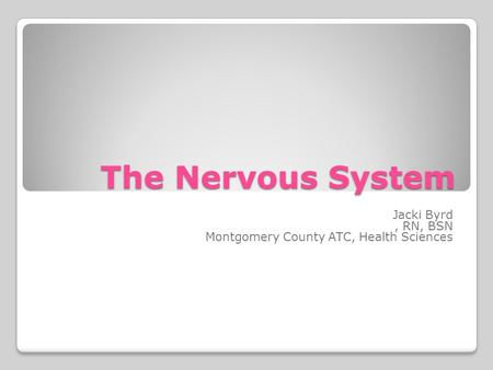The Nervous System Jacki Byrd, RN, BSN Montgomery County ATC, Health Sciences.