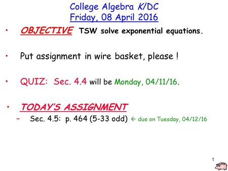 1 College Algebra K/DC Friday, 08 April 2016 OBJECTIVE TSW solve exponential equations. Put assignment in wire basket, please ! QUIZ: Sec. 4.4 will be.