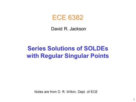 Series Solutions of SOLDEs with Regular Singular Points ECE 6382 Notes are from D. R. Wilton, Dept. of ECE David R. Jackson 1.