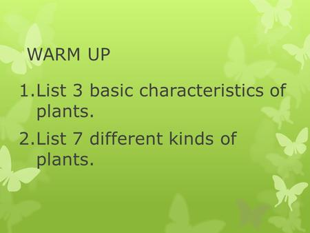 WARM UP 1.List 3 basic characteristics of plants. 2.List 7 different kinds of plants.