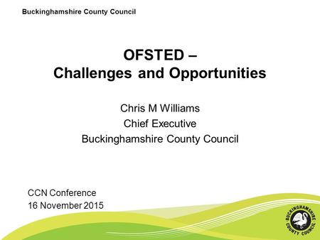 Buckinghamshire County Council OFSTED – Challenges and Opportunities Chris M Williams Chief Executive Buckinghamshire County Council CCN Conference 16.