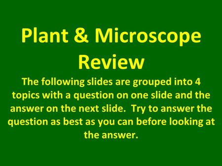 Plant & Microscope Review The following slides are grouped into 4 topics with a question on one slide and the answer on the next slide. Try to answer the.