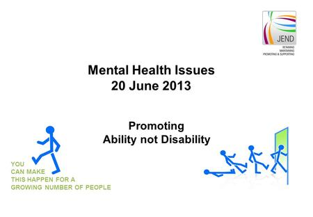 YOU CAN MAKE THIS HAPPEN FOR A GROWING NUMBER OF PEOPLE Promoting Ability not Disability Mental Health Issues 20 June 2013.